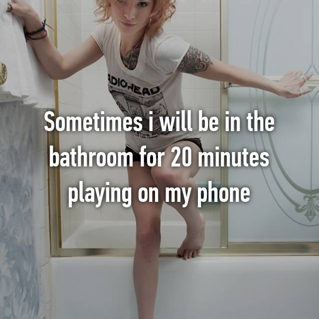 Sometimes i will be in the bathroom for 20 minutes playing on my phone