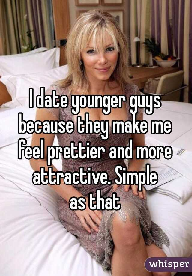 I date younger guys because they make me feel prettier and more attractive.