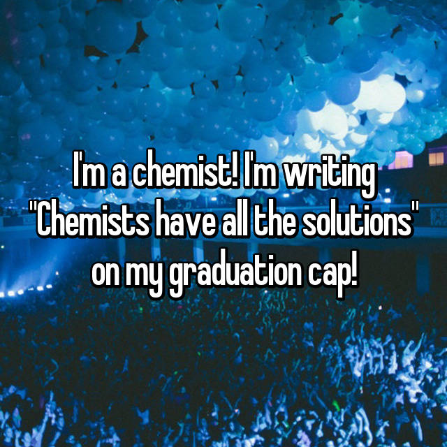 "I'm a chemist! I'm writing ""Chemists have all the solutions"" on my graduation cap!"