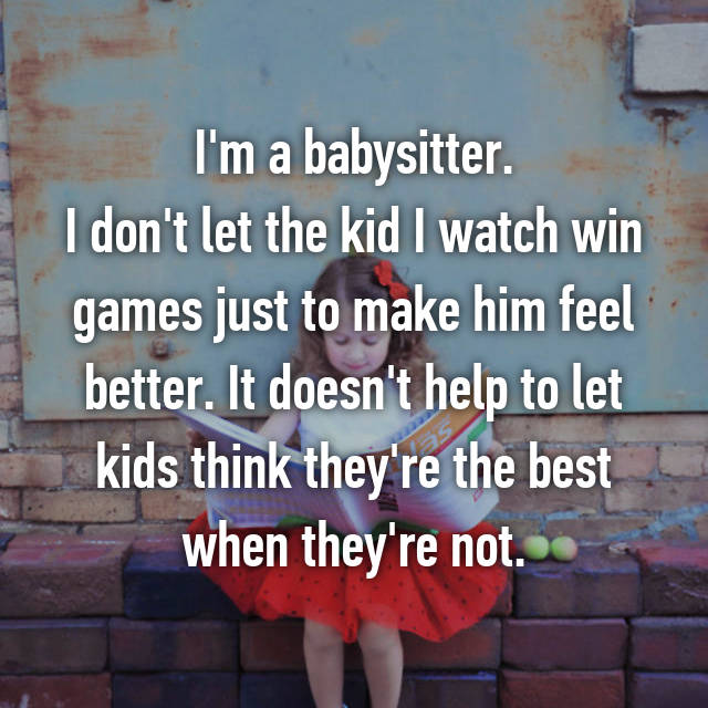 I'm a babysitter. I don't let the kid I watch win games just to make him feel better. It doesn't help to let kids think they're the best when they're not.
