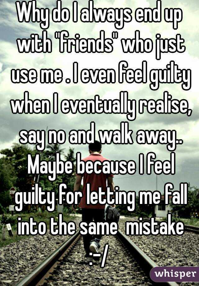"""Always Guilty Helpfulharrie Source Coyotemange See: Why Do I Always End Up With """"friends"""" Who Just Use Me . I"""
