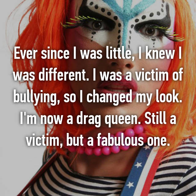 Ever since I was little, I knew I was different. I was a victim of bullying, so I changed my look. I'm now a drag queen. Still a victim, but a fabulous one.