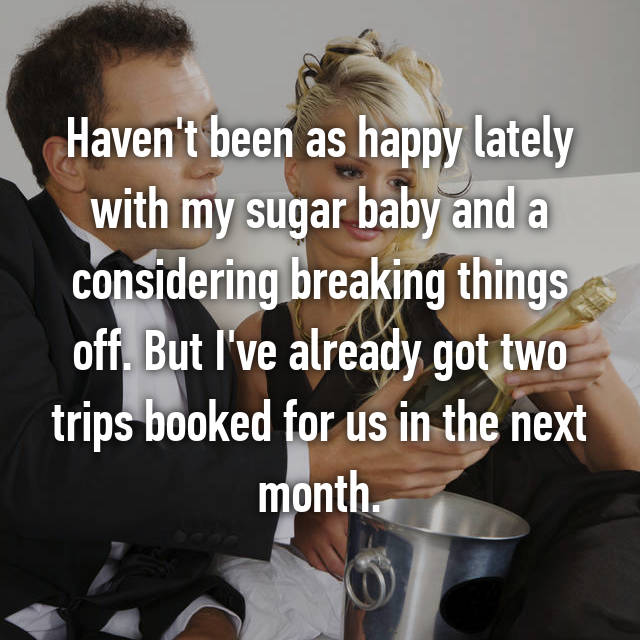 Haven't been as happy lately with my sugar baby and a considering breaking things off. But I've already got two trips booked for us in the next month.