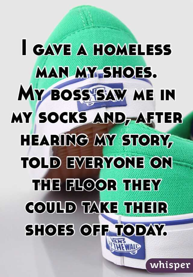 I gave a homeless man my shoes. My boss saw me in my socks and, after</p><p>hearing my story, told everyone on the floor they could take their shoes</p><p>off today.