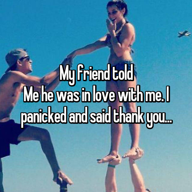 My friend told Me he was in love with me. I panicked and said thank you...