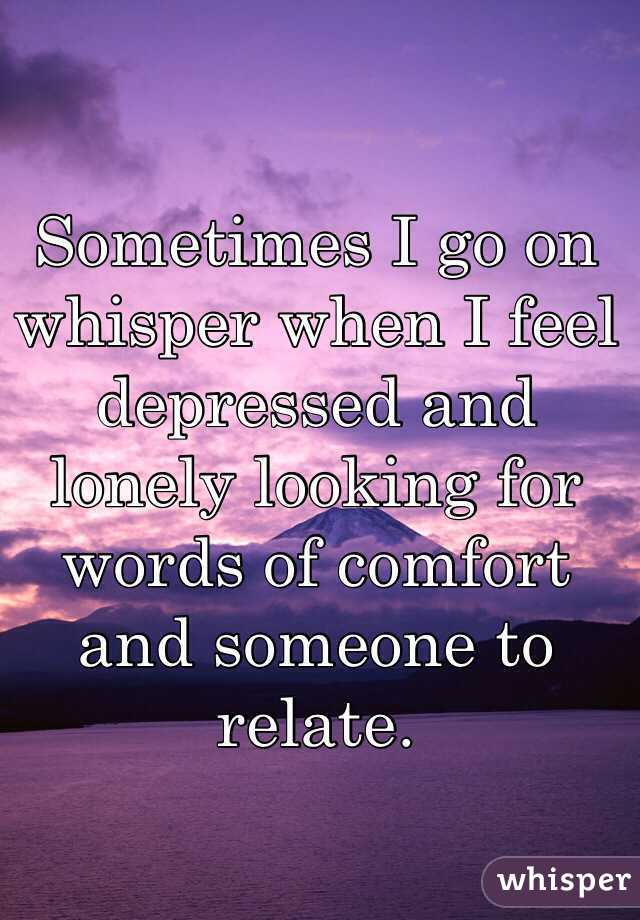 Sometimes I go on whisper when I feel depressed and lonely ...
