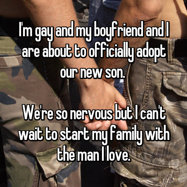 I'm gay and my boyfriend and I are about to officially adopt our new son.   We're so nervous but I can't wait to start my family with the man I love.