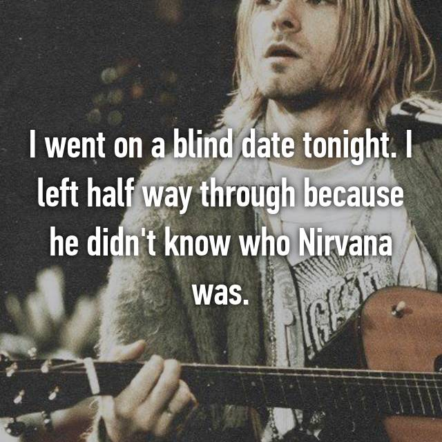 I went on a blind date tonight. I left half way through because he didn't know who Nirvana was.