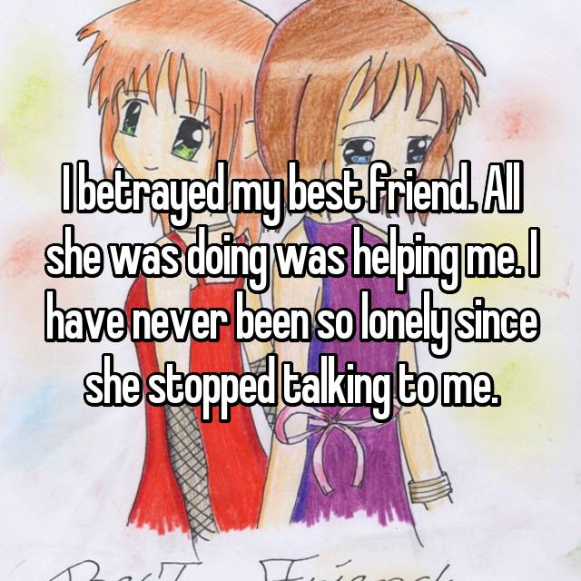 I betrayed my best friend. All she was doing was helping me. I have never been so lonely since she stopped talking to me.