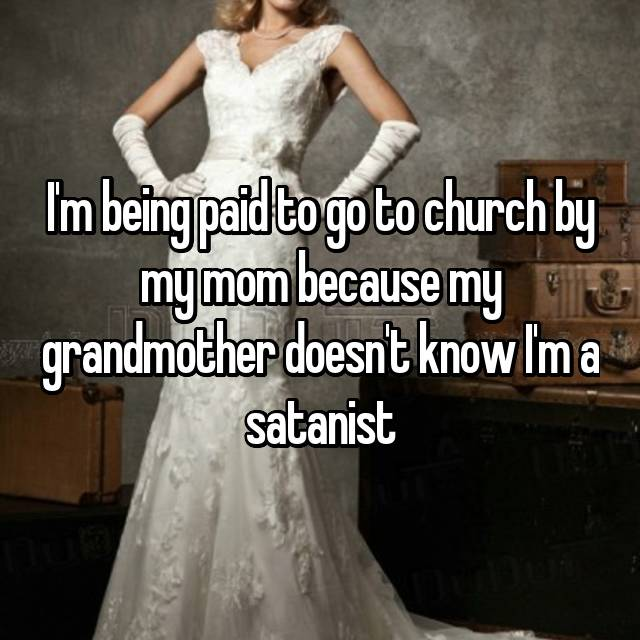 I'm being paid to go to church by my mom because my grandmother doesn't know I'm a satanist