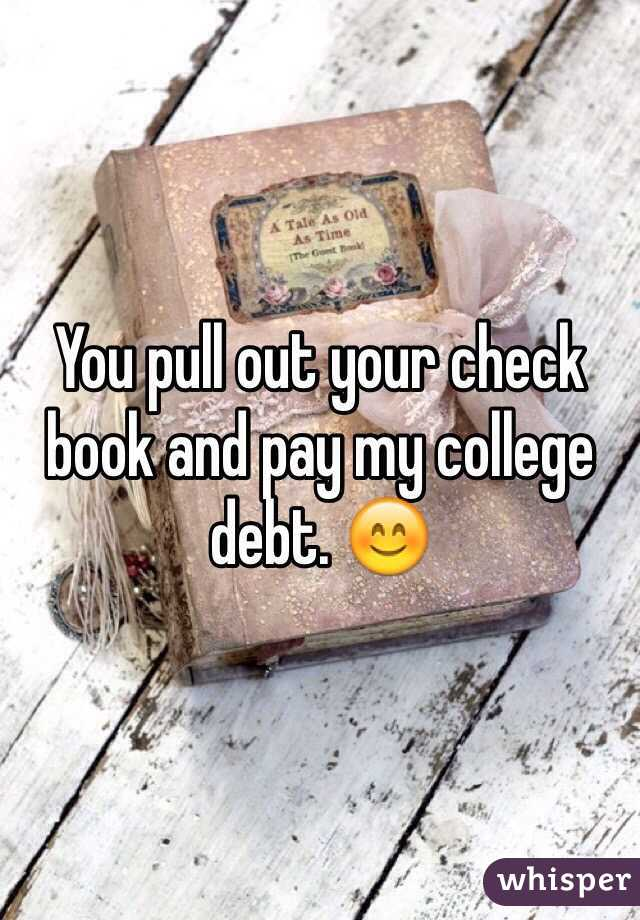pull out your check book and pay my college debt. 😊