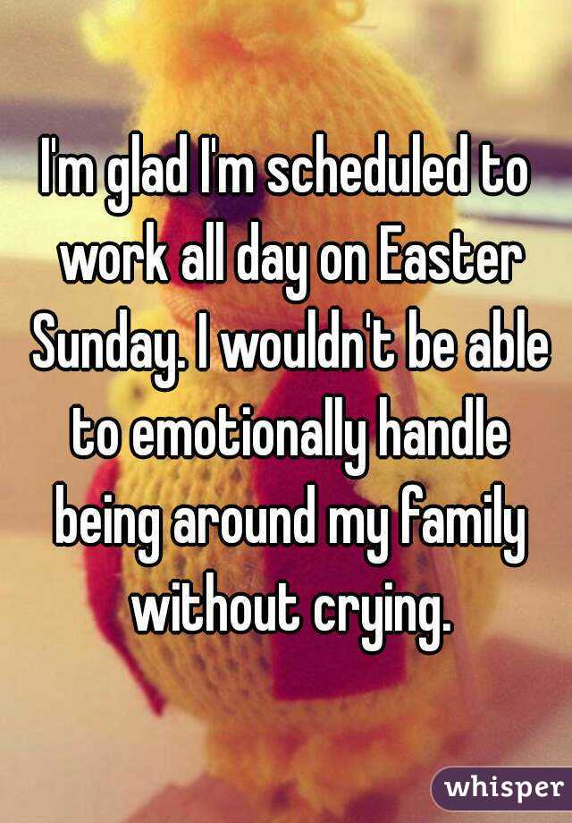I'm glad I'm scheduled to work all day on Easter Sunday. I wouldn ...