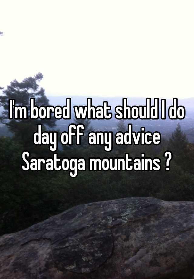 i 39 m bored what should i do day off any advice saratoga mountains. Black Bedroom Furniture Sets. Home Design Ideas