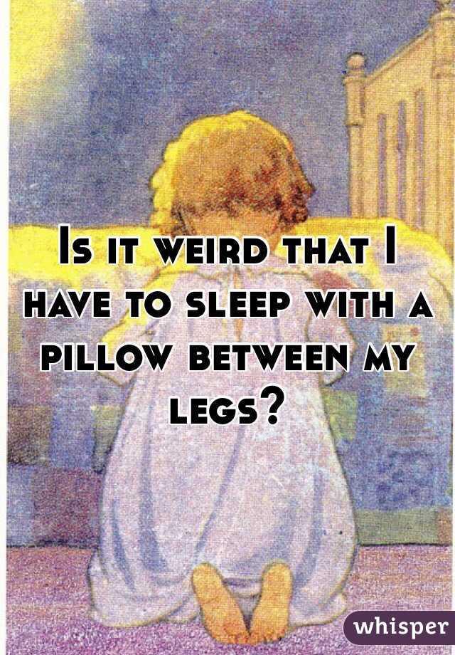 Pillow Between Legs Sleeping a Pillow Between my Legs