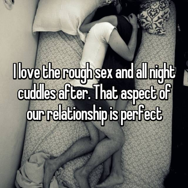 I love the rough sex and all night cuddles after. That aspect of our relationship is perfect