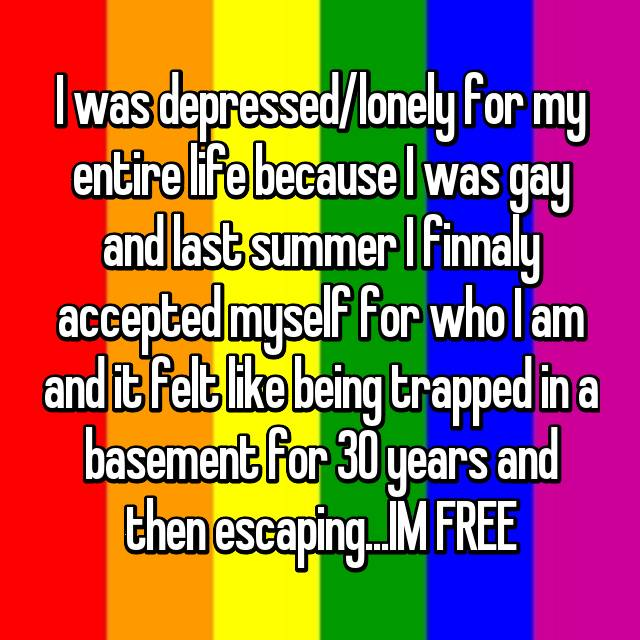I was depressed/lonely for my entire life because I was gay and last summer I finnaly accepted myself for who I am and it felt like being trapped in a basement for 30 years and then escaping...IM FREE