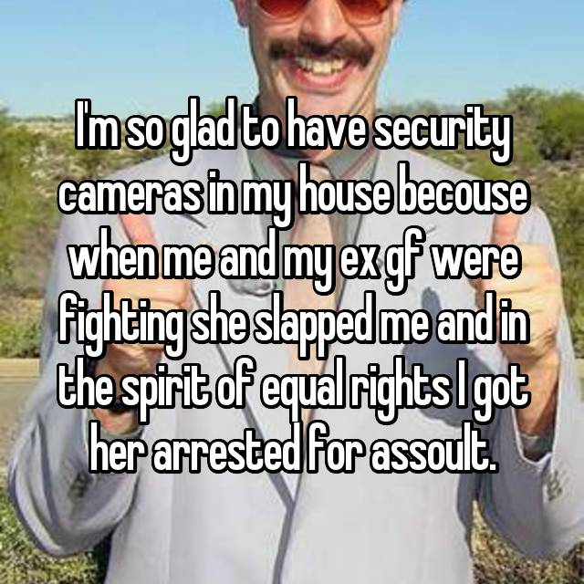 I'm so glad to have security cameras in my house becouse when me and my ex gf were fighting she slapped me and in the spirit of equal rights I got her arrested for assoult.