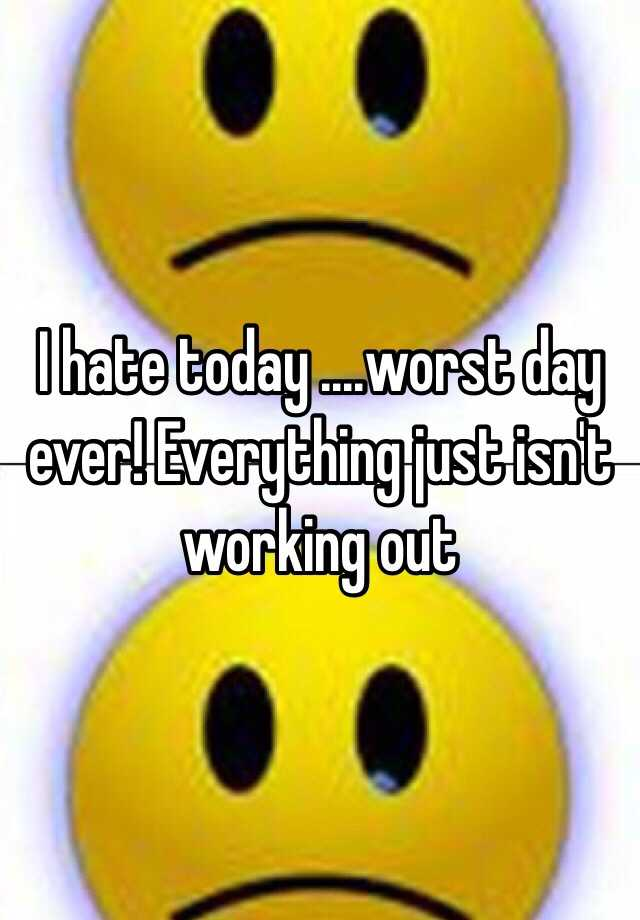 I Hate Today Worst Day Ever Everything Just Isn 39 T