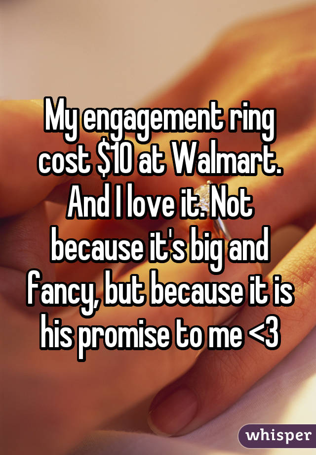 My engagement ring cost $10 at Walmart. And I love it. Not because it