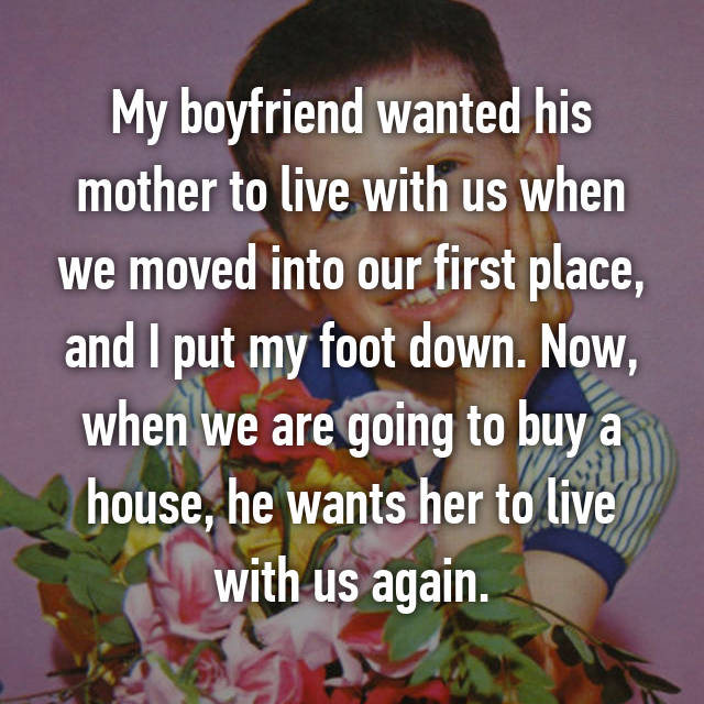 My boyfriend wanted his mother to live with us when we moved into our first place, and I put my foot down. Now, when we are going to buy a house, he wants her to live with us again.