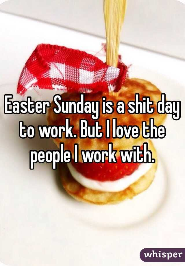 Easter Sunday is a shit day to work. But I love the people I work ...