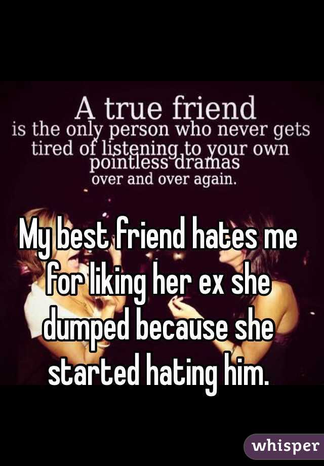 """my best friend hates me for dating her ex This brings me to the issue of a woman being sexually involved with a guy and then afterwards having a deeper interest in someone in his crew there's a reason for the record, most women won't sleep with men who slept or dated their friends, so it's not like this """"standard"""" is unique to men i have been."""
