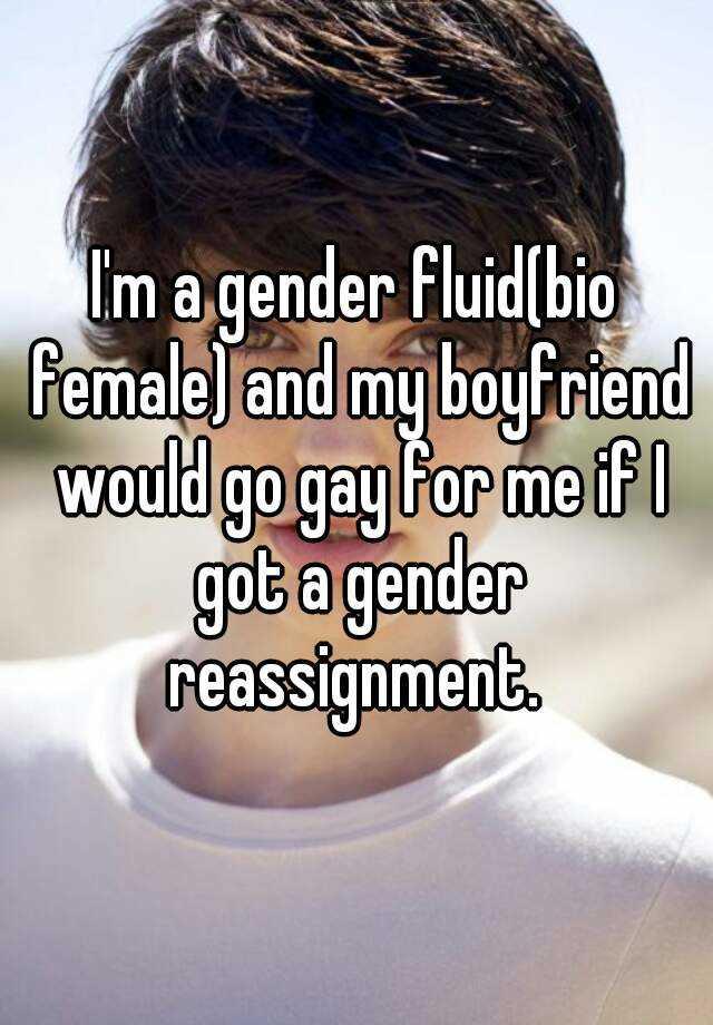I'm a gender fluid(bio female) and my boyfriend would go gay for ...