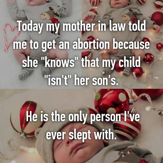 "Today my mother in law told me to get an abortion because she ""knows"" that my child ""isn't"" her son's.   He is the only person I've ever slept with."