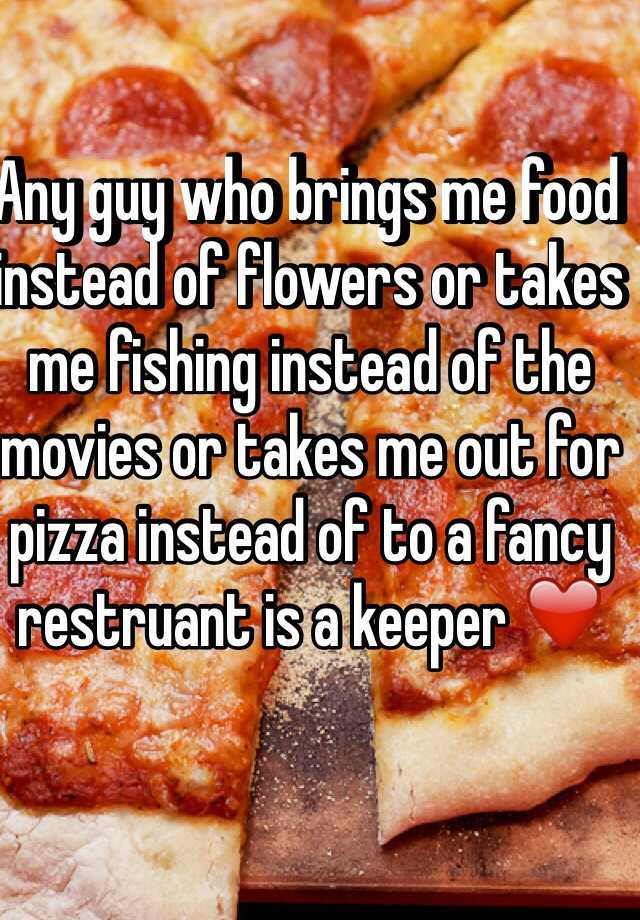 Any guy who brings me food instead of flowers or takes me fishing