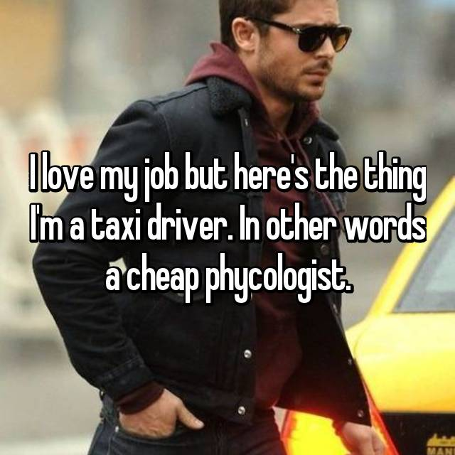 I love my job but here's the thing I'm a taxi driver. In other words a cheap phycologist.