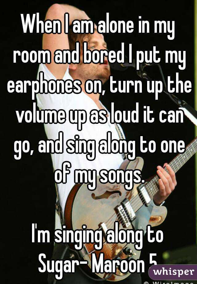 When I am alone in my room and bored I put my earphones on, turn ...