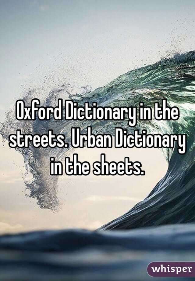 Oxford Dictionary in the streets. Urban Dictionary in the sheets.