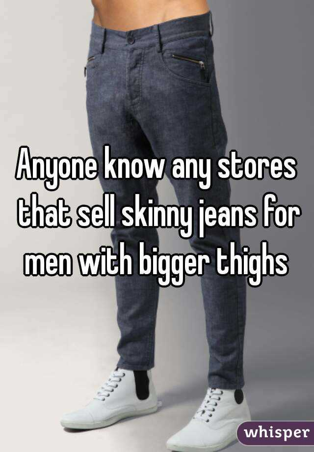 know any stores that sell skinny jeans for men with bigger thighs