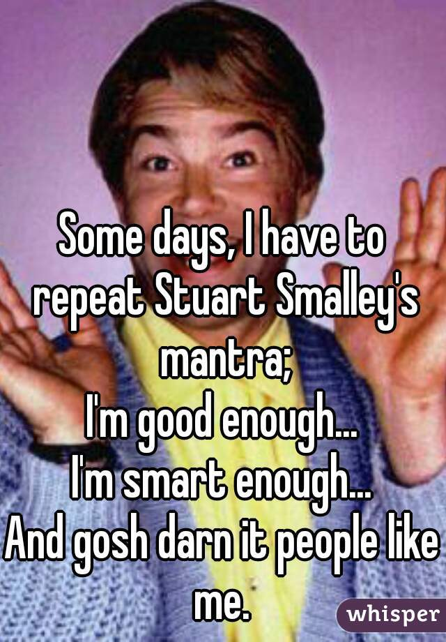 0513173eebf517379927b8905e2bc0e6e0bb9d wm?v=3 days, i have to repeat stuart smalley's mantra; i'm good enough,Stuart Smalley Memes