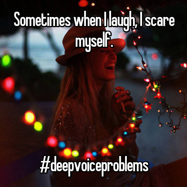 Sometimes when I laugh, I scare myself.      #deepvoiceproblems