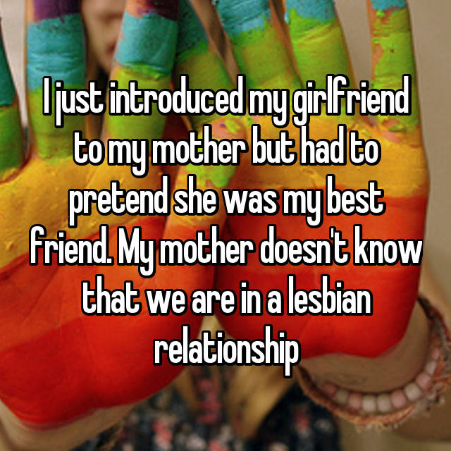 I just introduced my girlfriend to my mother but had to pretend she was my best friend. My mother doesn't know that we are in a lesbian relationship