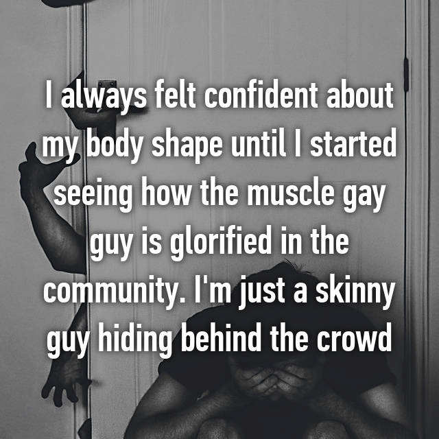 I always felt confident about my body shape until I started seeing how the muscle gay guy is glorified in the community. I'm just a skinny guy hiding behind the crowd 💔