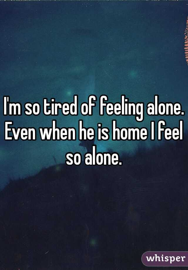 I Always Feel Tired: I'm So Tired Of Feeling Alone. Even When He Is Home I Feel