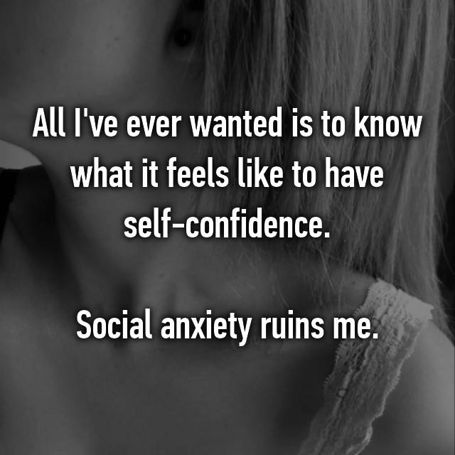All I've ever wanted is to know what it feels like to have self-confidence.  Social anxiety ruins me.