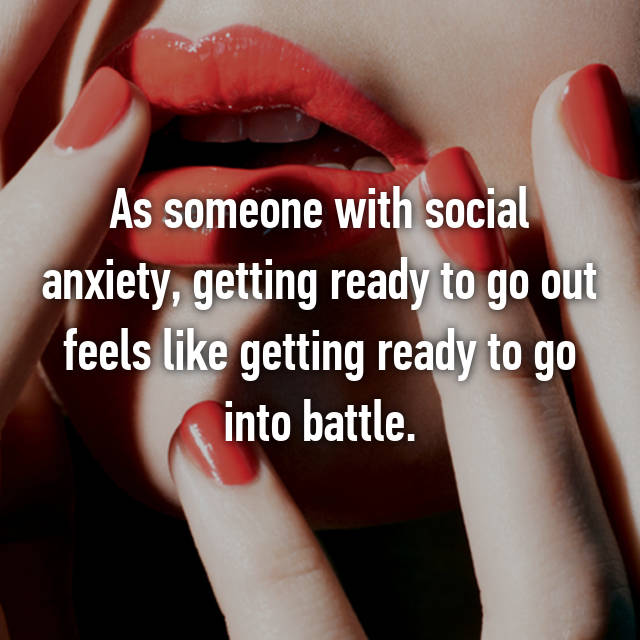 As someone with social anxiety, getting ready to go out feels like getting ready to go into battle.