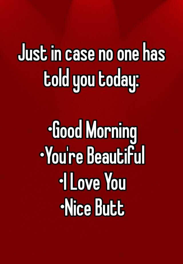 In Case No One Told You Today You Re Beautiful You Re: Just In Case No One Has Told You Today: •Good Morning •You