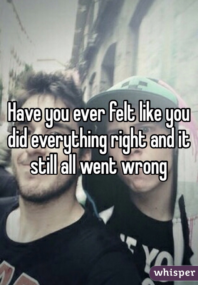 Humor Inspirational Quotes: Have You Ever Felt Like You Did Everything Right And It