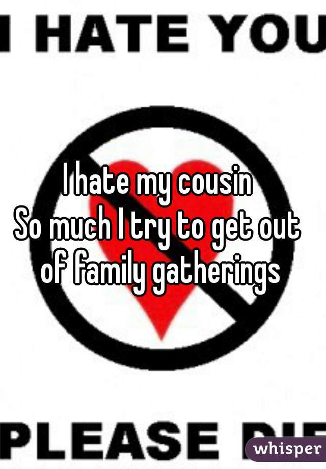 hate my cousin So much I try to get out of family gatherings