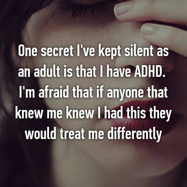 One secret I've kept silent as an adult is that I have ADHD.  I'm afraid that if anyone that knew me knew I had this they would treat me differently