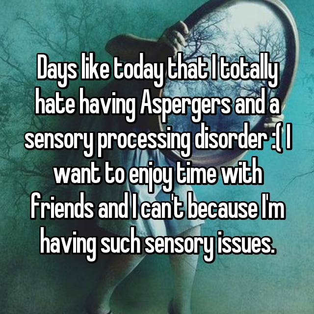 Days like today that I totally hate having Aspergers and a sensory processing disorder :( I want to enjoy time with friends and I can't because I'm having such sensory issues.