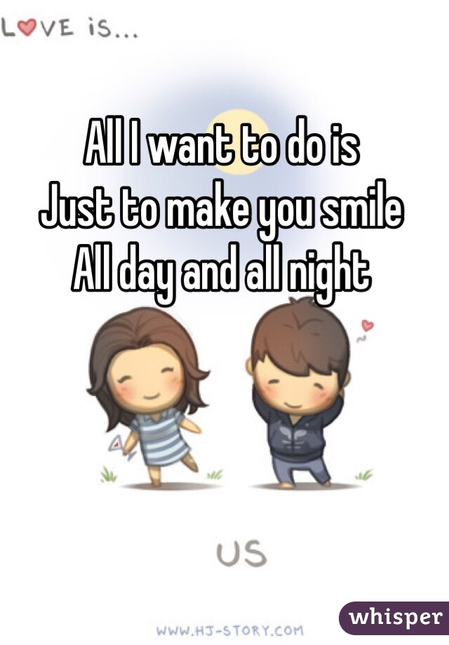 I Want To Cuddle With You Quotes: All I Want To Do Is Just To Make You Smile All Day And All