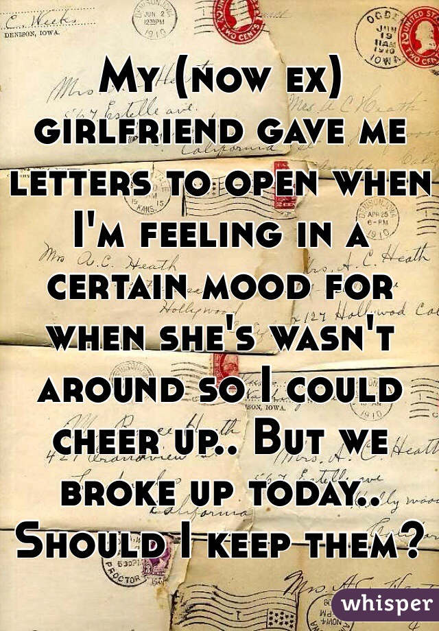My now ex girlfriend gave me letters to open when I m feeling in