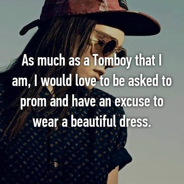 As much as a Tomboy that I am, I would love to be asked to prom and have an excuse to wear a beautiful dress.