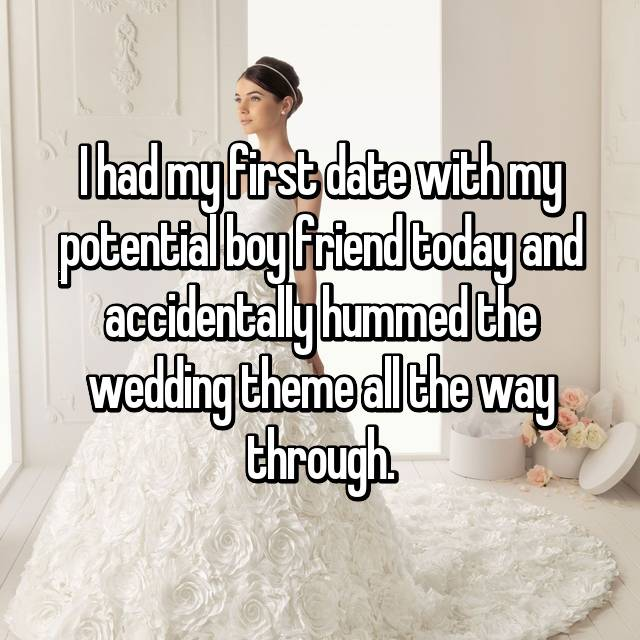 I had my first date with my potential boy friend today and accidentally hummed the wedding theme all the way through.