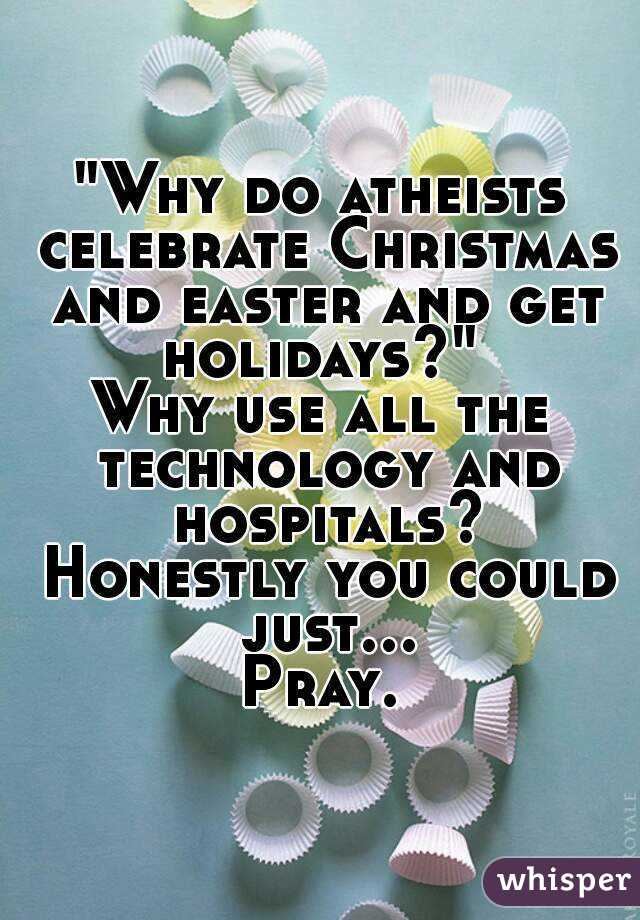 Why do atheists celebrate Christmas and easter and get holidays ...
